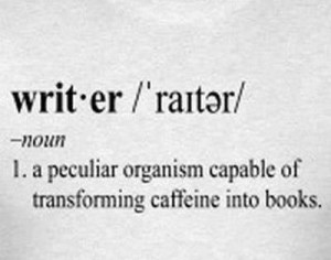 "Writer, defined as a noun, ""A peculiar organism capable of transforming caffeine into books."""